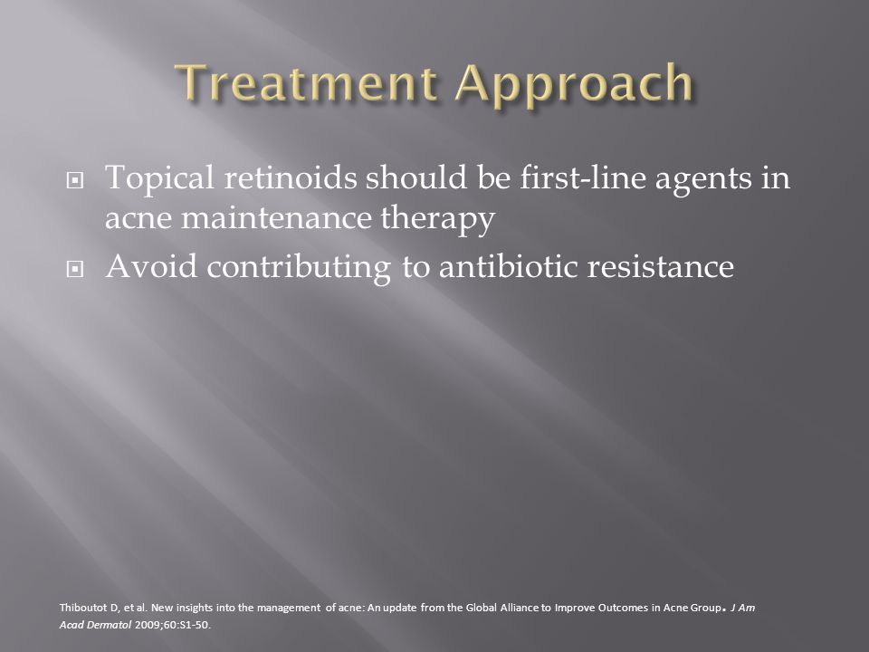 Treatment Approach Topical retinoids should be first-line agents in acne maintenance therapy. Avoid contributing to antibiotic resistance.