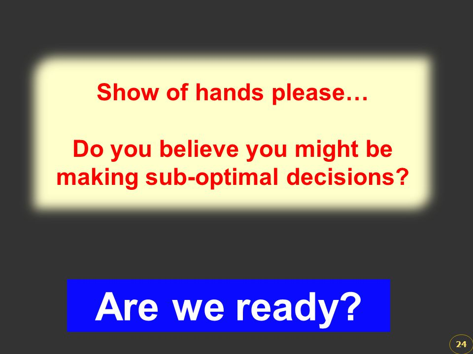 Do you believe you might be making sub-optimal decisions