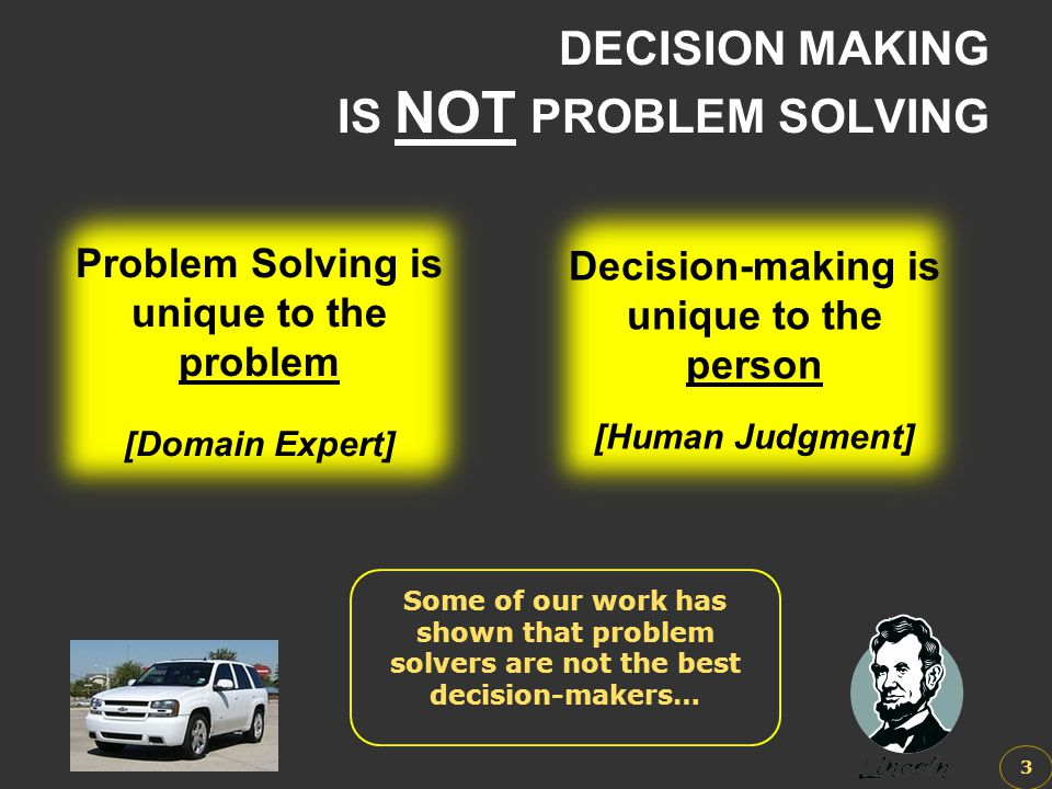 DECISION MAKING IS NOT PROBLEM SOLVING