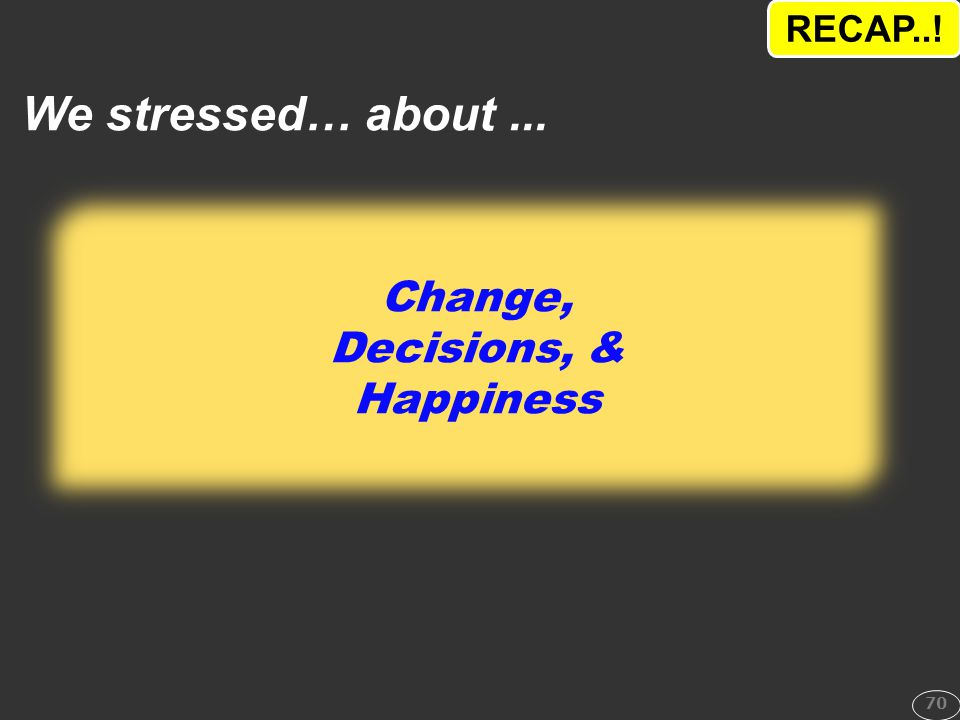 RECAP..! We stressed… about ... Change, Decisions, & Happiness 70