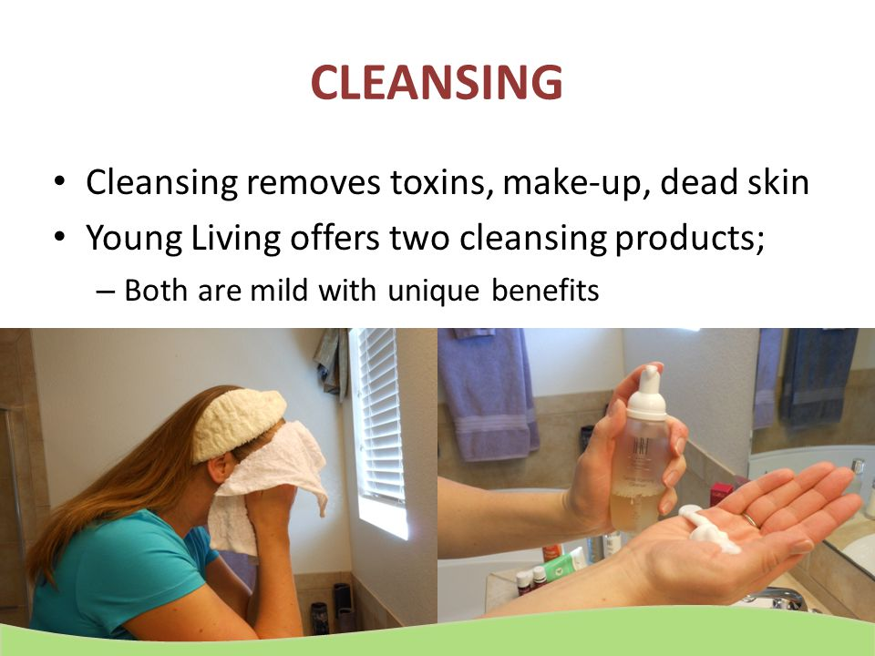 CLEANSING Cleansing removes toxins, make-up, dead skin