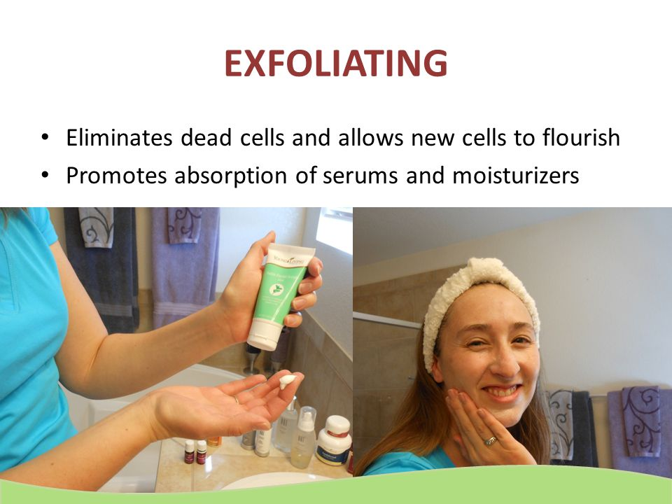 EXFOLIATING Eliminates dead cells and allows new cells to flourish
