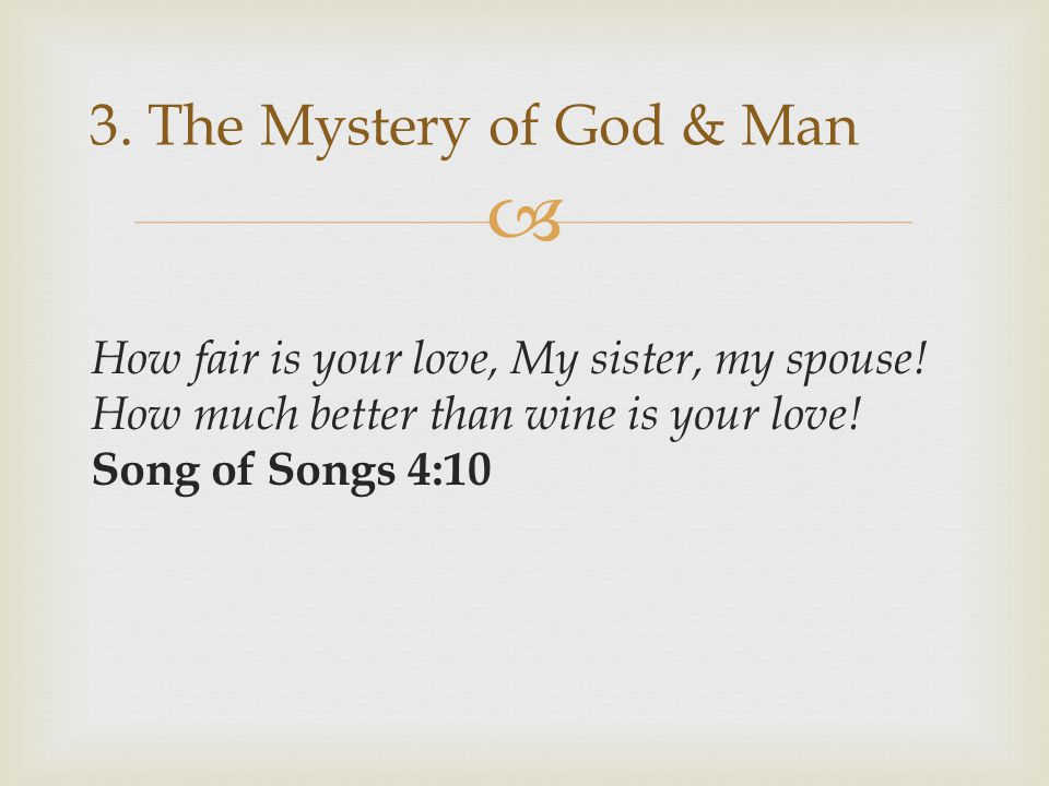 3. The Mystery of God & Man How fair is your love, My sister, my spouse.