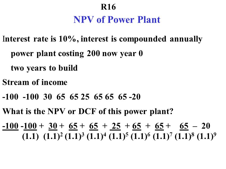 NPV of Power Plant Interest rate is 10%, interest is compounded annually. power plant costing 200 now year 0.