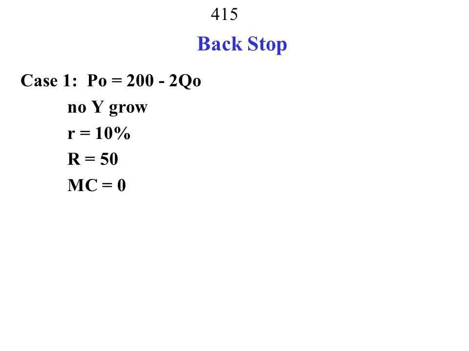 Back Stop Case 1: Po = 200 - 2Qo no Y grow r = 10% R = 50 MC = 0