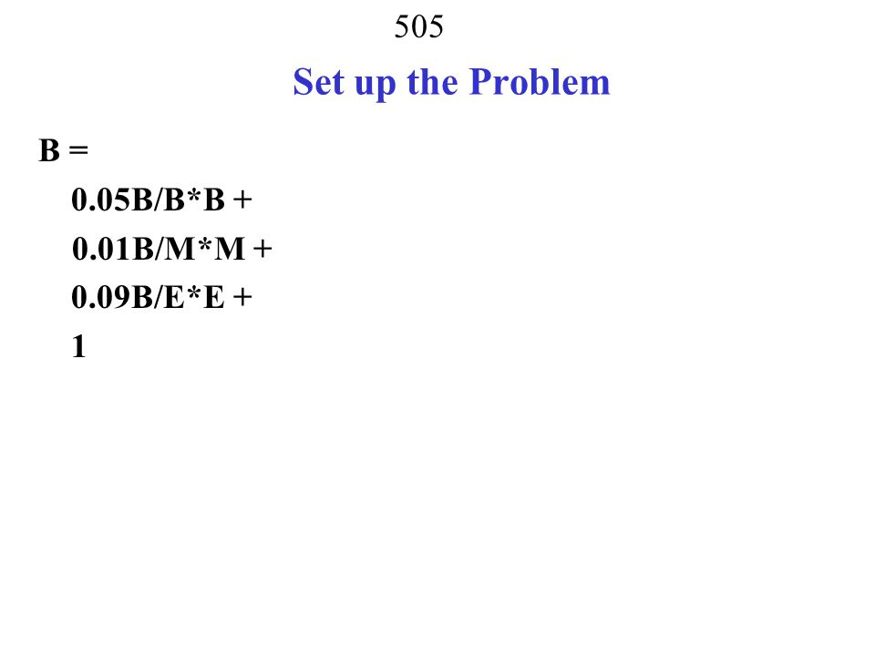 Set up the Problem B = 0.05B/B*B + 0.01B/M*M + 0.09B/E*E + 1