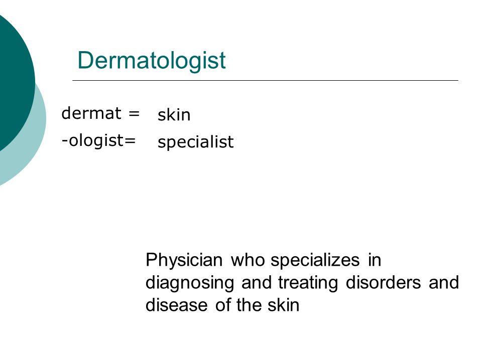 Dermatologist dermat = -ologist= skin. specialist. dermat 110w2. -ologist 120w1.