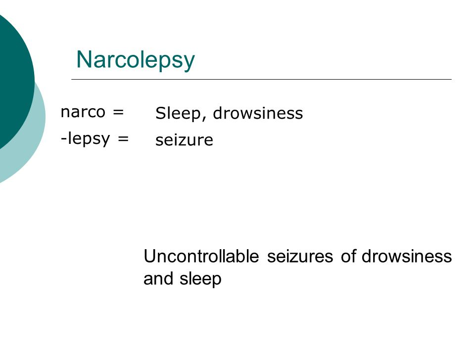 Narcolepsy Uncontrollable seizures of drowsiness and sleep narco =