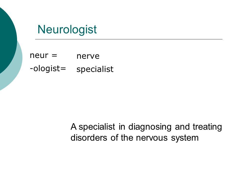 Neurologist neur = -ologist= nerve. specialist. neur 120w1. -ologist120w1, 110w1.