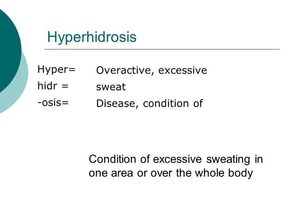 Hyperhidrosis Hyper= hidr = -osis= Overactive, excessive. sweat. Disease, condition of. Hyper 120w3, 110w3.