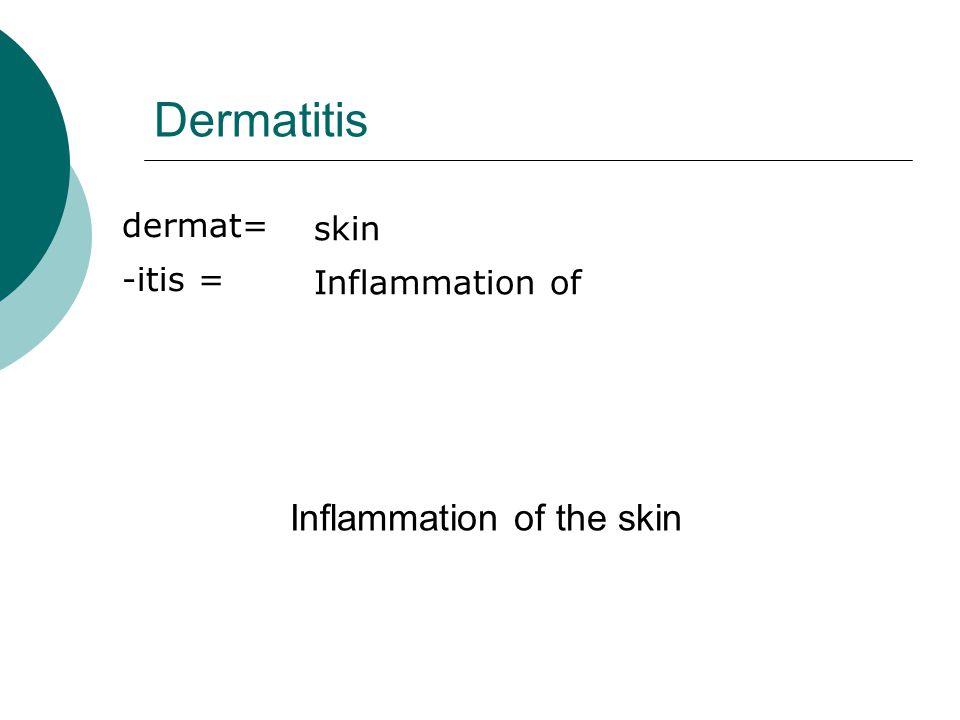 Dermatitis Inflammation of the skin dermat= skin -itis =