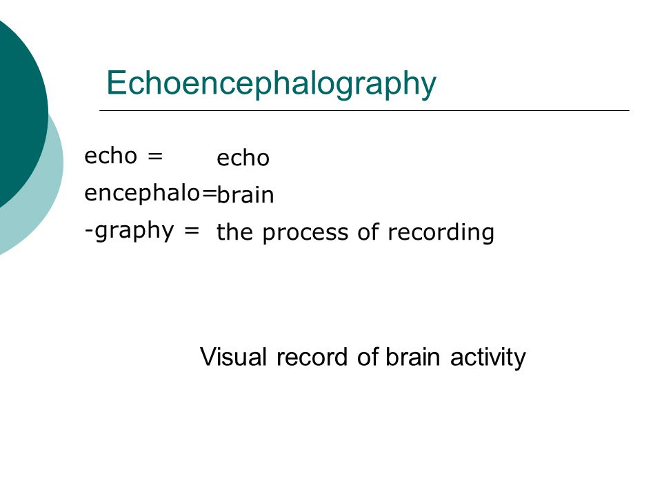 Echoencephalography Visual record of brain activity echo = echo