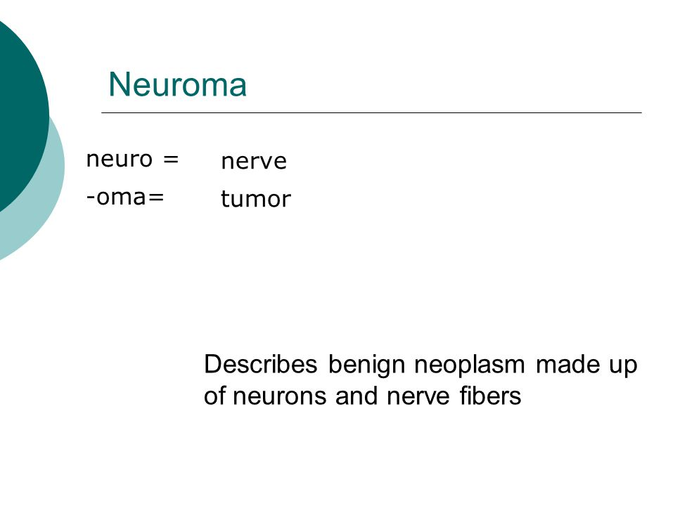 Neuroma Describes benign neoplasm made up of neurons and nerve fibers