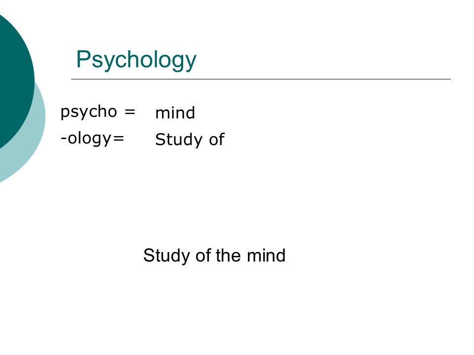 Psychology Study of the mind psycho = mind -ology= Study of