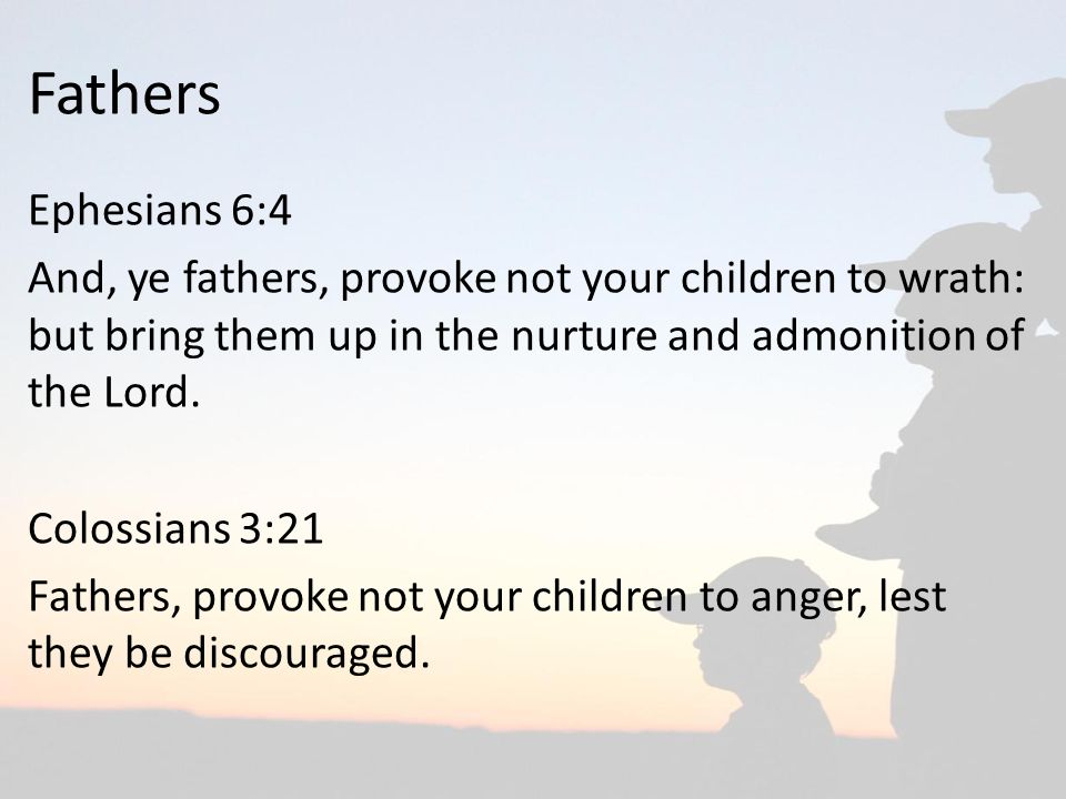 Fathers Ephesians 6:4. And, ye fathers, provoke not your children to wrath: but bring them up in the nurture and admonition of the Lord.