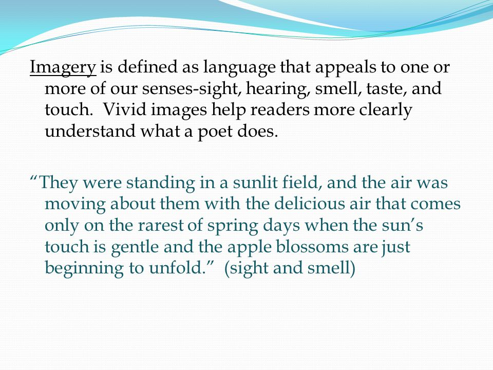Imagery is defined as language that appeals to one or more of our senses-sight, hearing, smell, taste, and touch. Vivid images help readers more clearly understand what a poet does.
