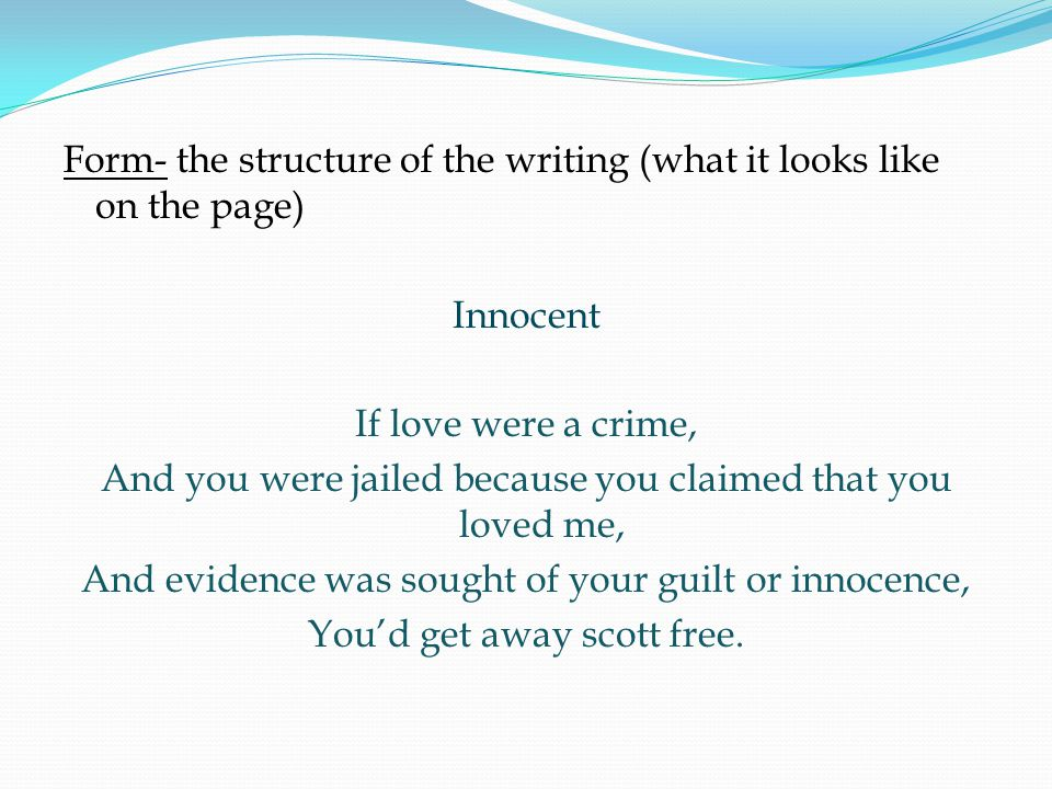 Form- the structure of the writing (what it looks like on the page) Innocent If love were a crime, And you were jailed because you claimed that you loved me, And evidence was sought of your guilt or innocence, You'd get away scott free.