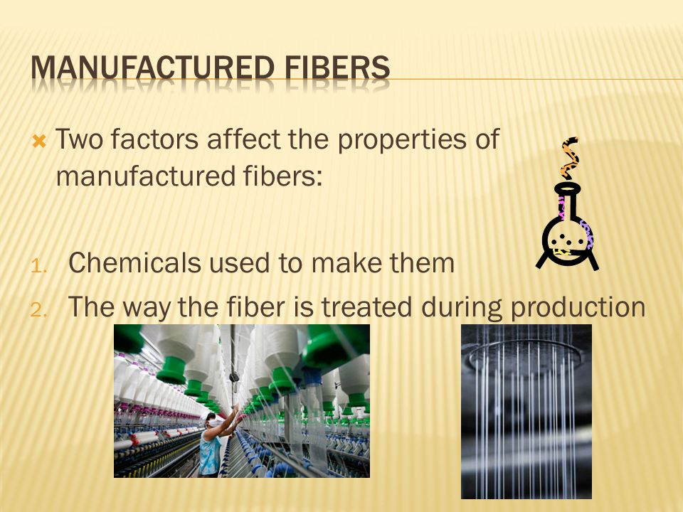 Manufactured fibers Two factors affect the properties of manufactured fibers: Chemicals used to make them.
