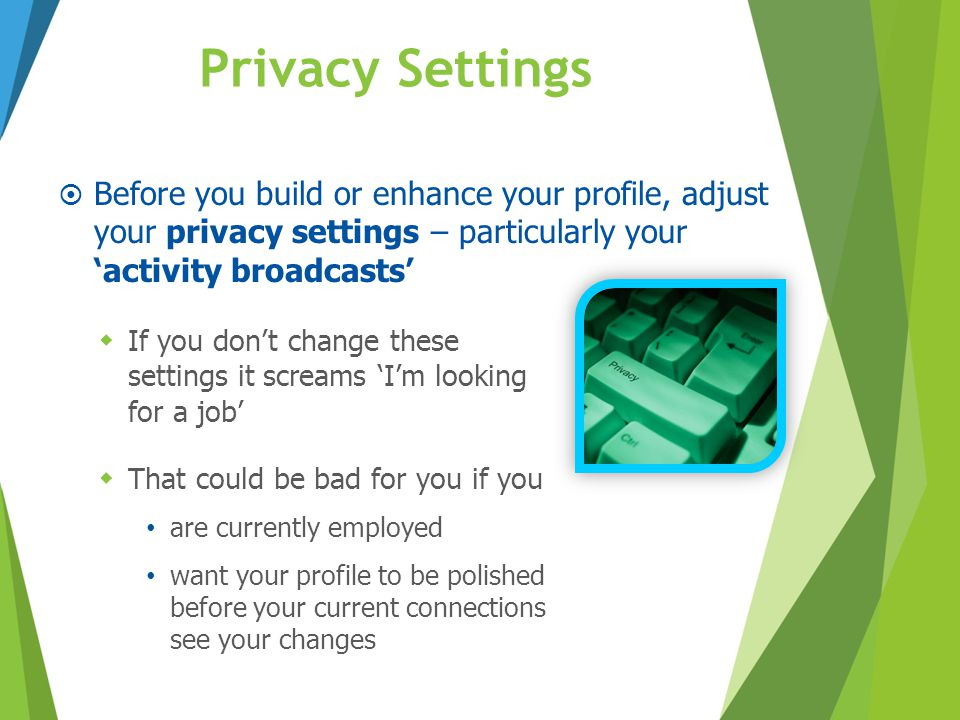 Privacy Settings Before you build or enhance your profile, adjust your privacy settings – particularly your 'activity broadcasts'