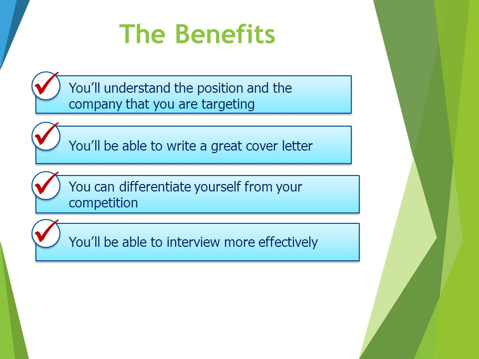 The Benefits  You'll understand the position and the company that you are targeting.  You'll be able to write a great cover letter.