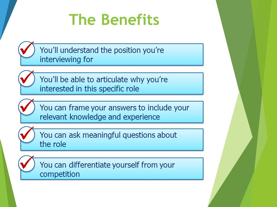 The Benefits  You'll understand the position you're interviewing for.  You'll be able to articulate why you're interested in this specific role.