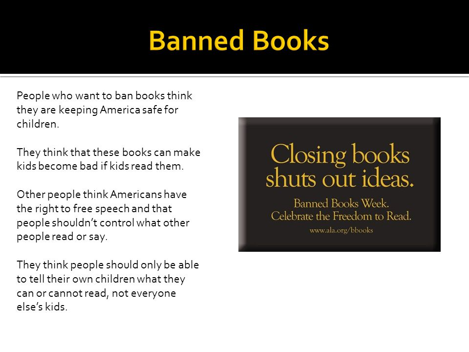 Banned Books People who want to ban books think they are keeping America safe for children.
