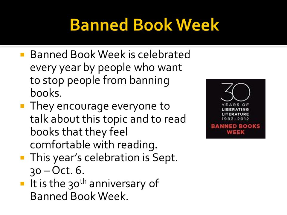 Banned Book Week Banned Book Week is celebrated every year by people who want to stop people from banning books.