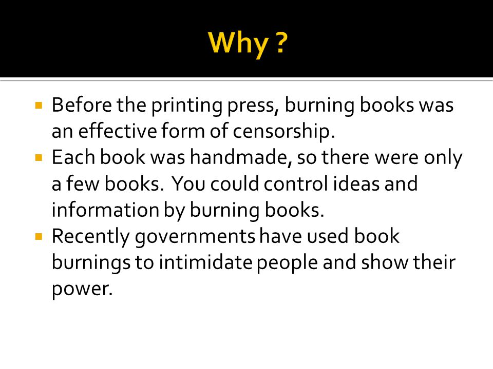 Why Before the printing press, burning books was an effective form of censorship.