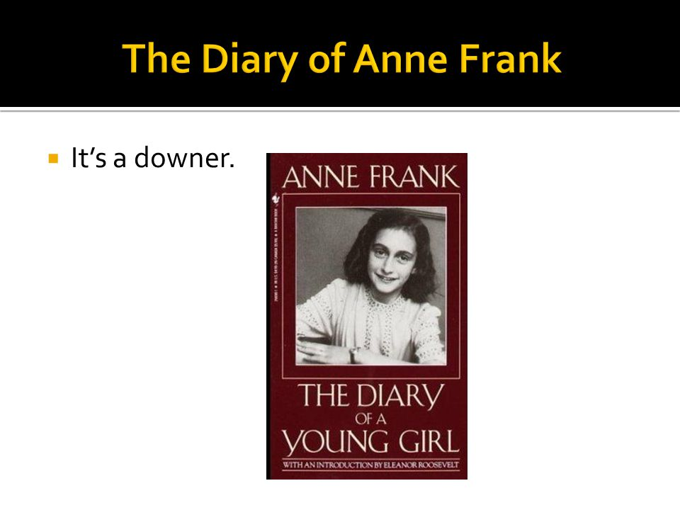 The Diary of Anne Frank It's a downer.