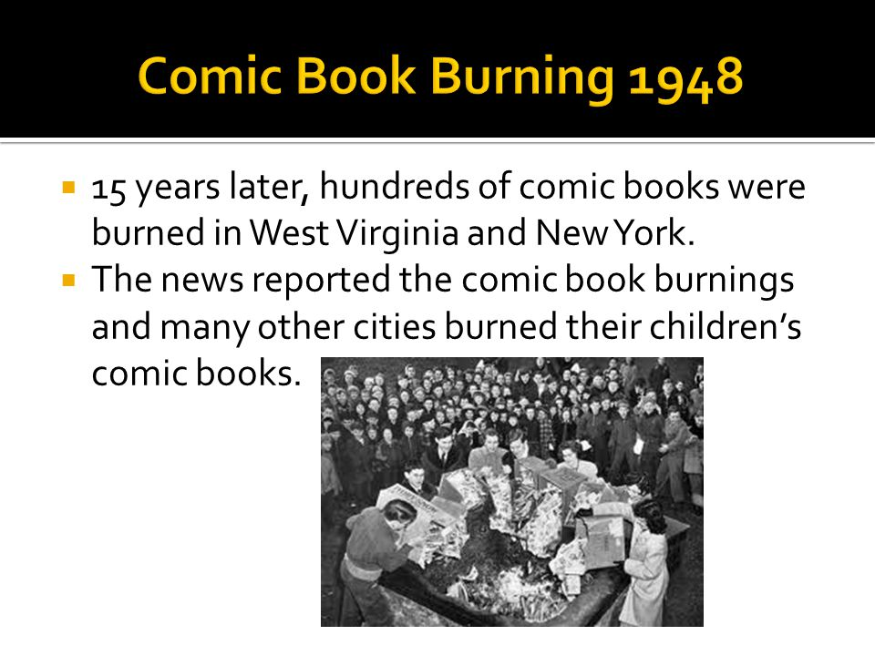 Comic Book Burning 1948 15 years later, hundreds of comic books were burned in West Virginia and New York.
