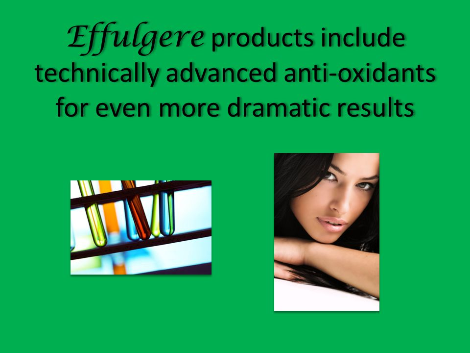 Effulgere products include technically advanced anti-oxidants for even more dramatic results