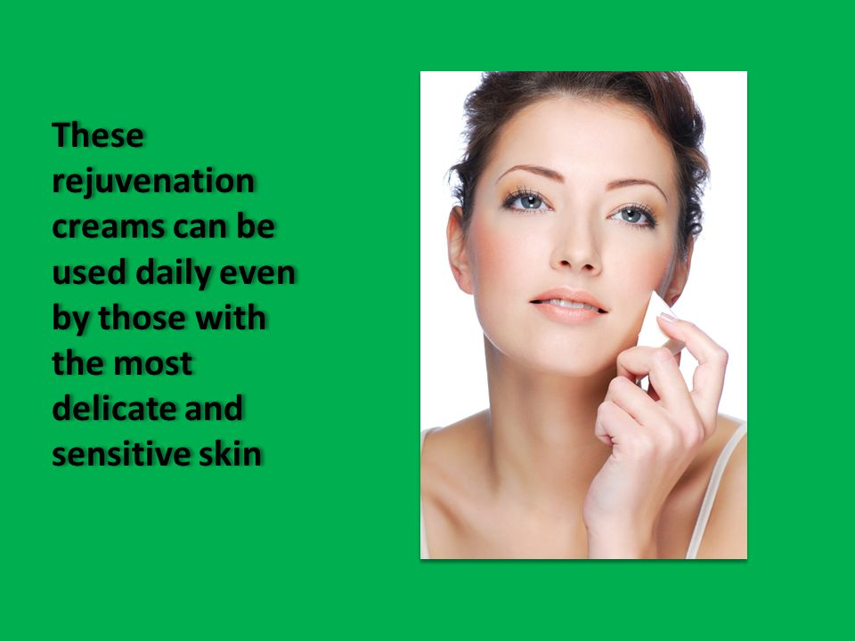 These rejuvenation creams can be used daily even by those with the most delicate and sensitive skin