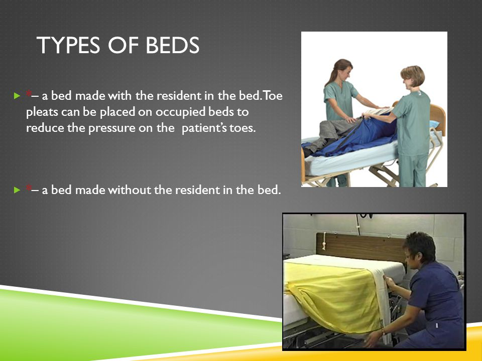 Types of beds *– a bed made with the resident in the bed. Toe pleats can be placed on occupied beds to reduce the pressure on the patient's toes.
