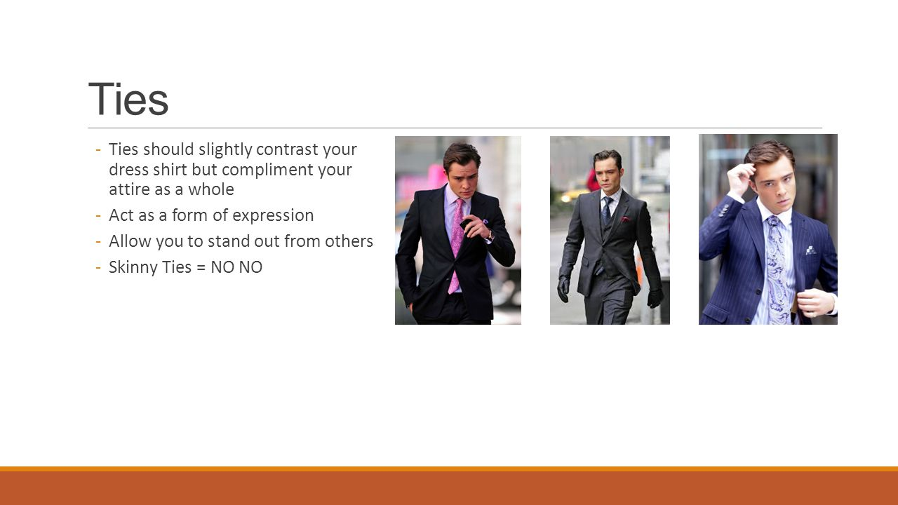 Ties Ties should slightly contrast your dress shirt but compliment your attire as a whole. Act as a form of expression.