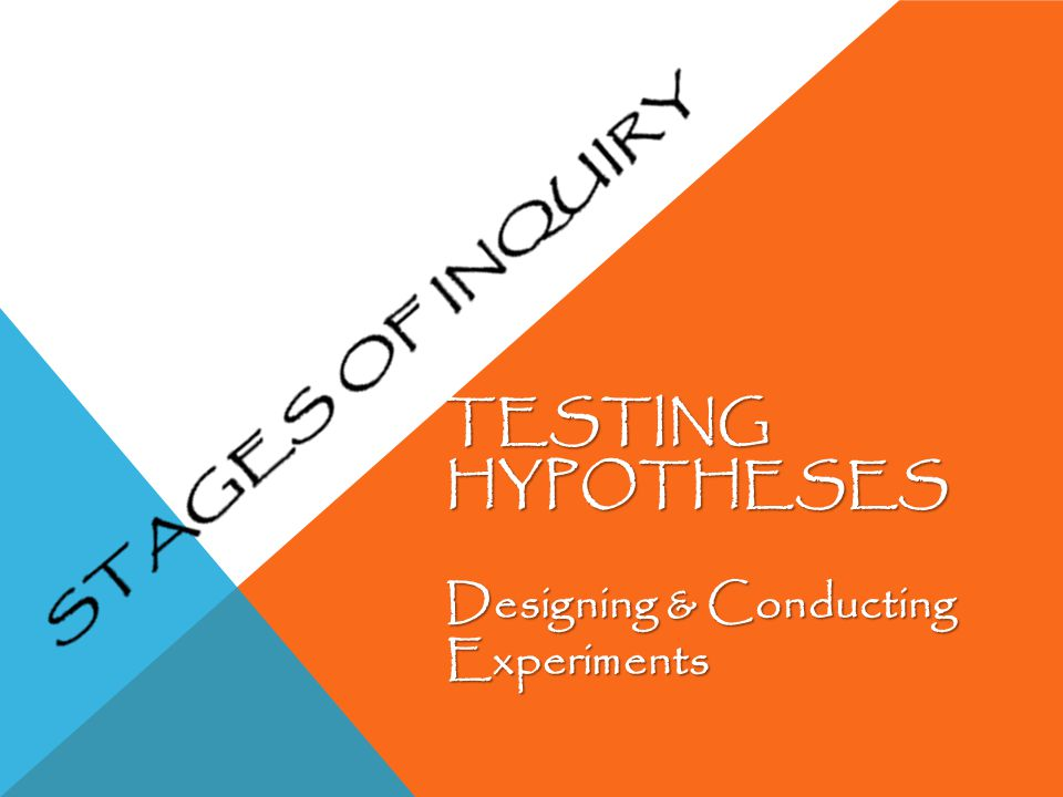 TESTING HYPOTHESES Designing & Conducting Experiments