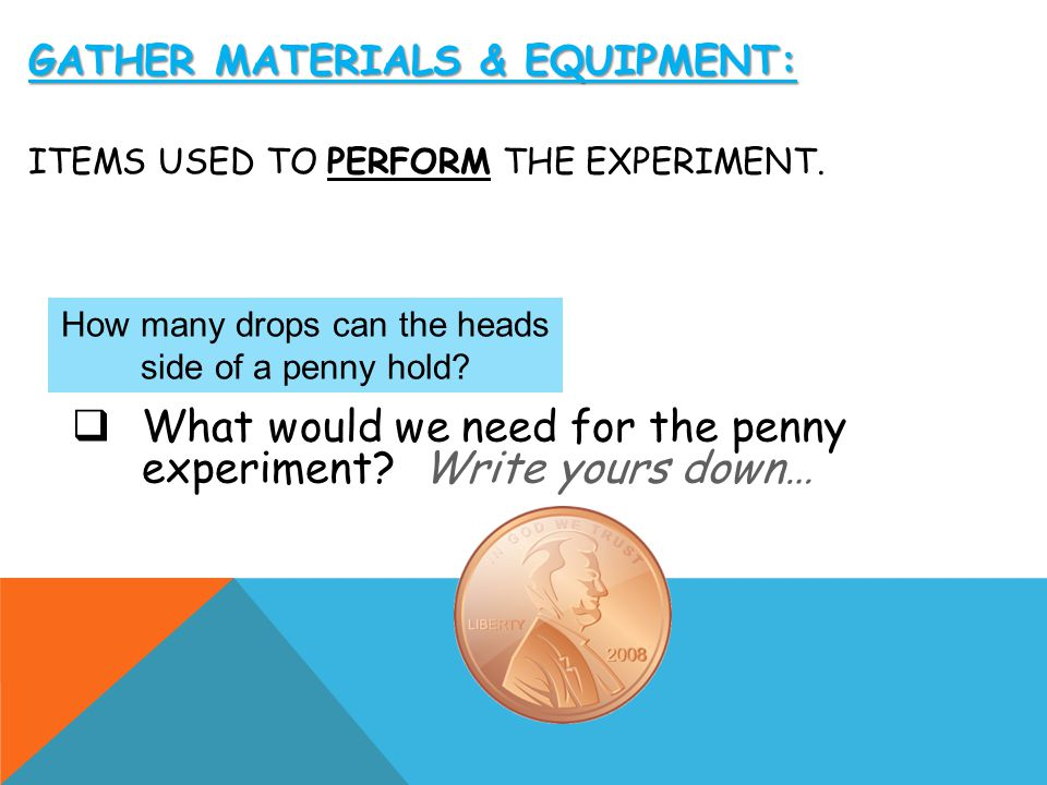 Gather Materials & Equipment: items used to perform the experiment.