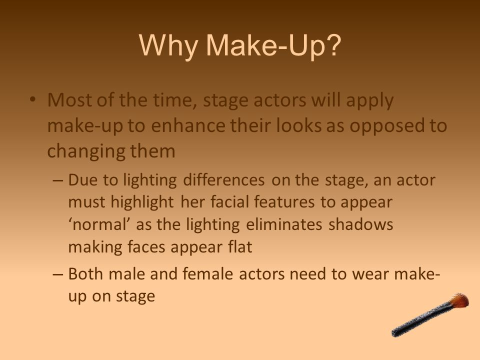 Why Make-Up Most of the time, stage actors will apply make-up to enhance their looks as opposed to changing them.