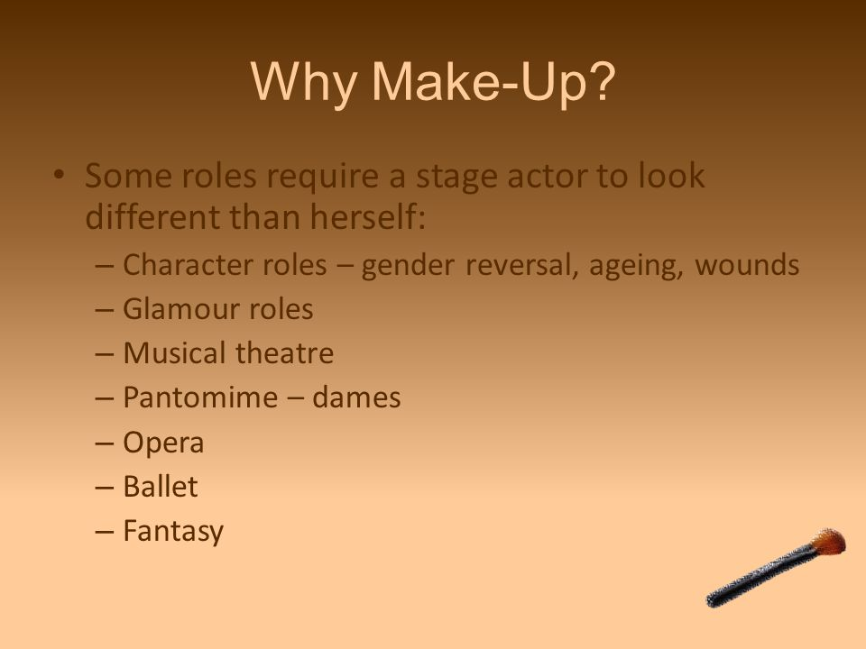 Why Make-Up Some roles require a stage actor to look different than herself: Character roles – gender reversal, ageing, wounds.
