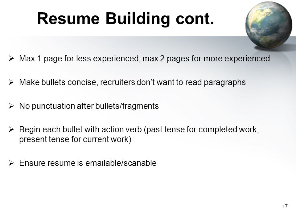 Resume Building cont. Max 1 page for less experienced, max 2 pages for more experienced.