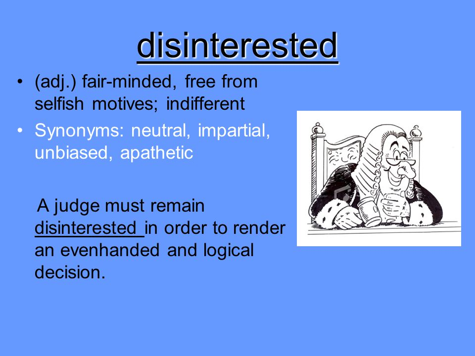 disinterested (adj.) fair-minded, free from selfish motives; indifferent. Synonyms: neutral, impartial, unbiased, apathetic.