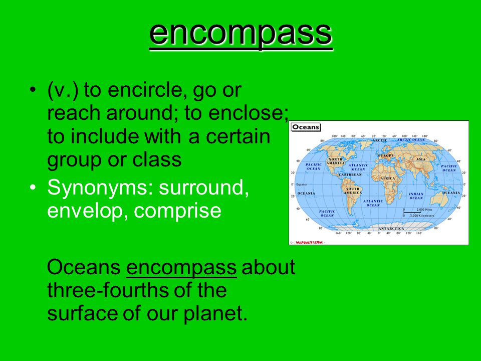 encompass (v.) to encircle, go or reach around; to enclose; to include with a certain group or class.