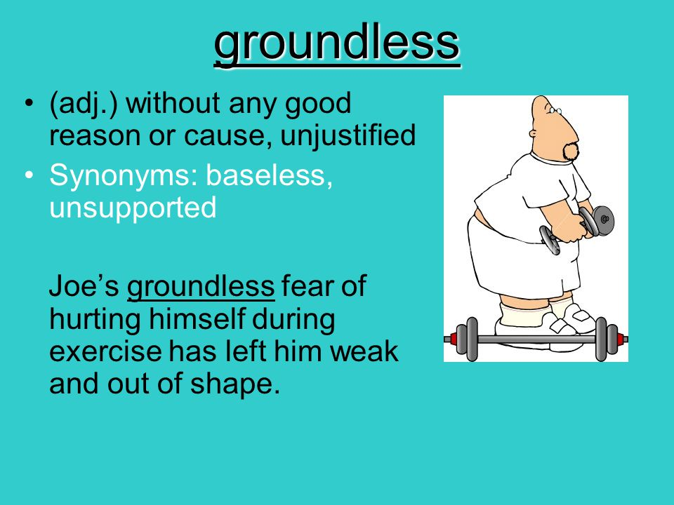 groundless (adj.) without any good reason or cause, unjustified