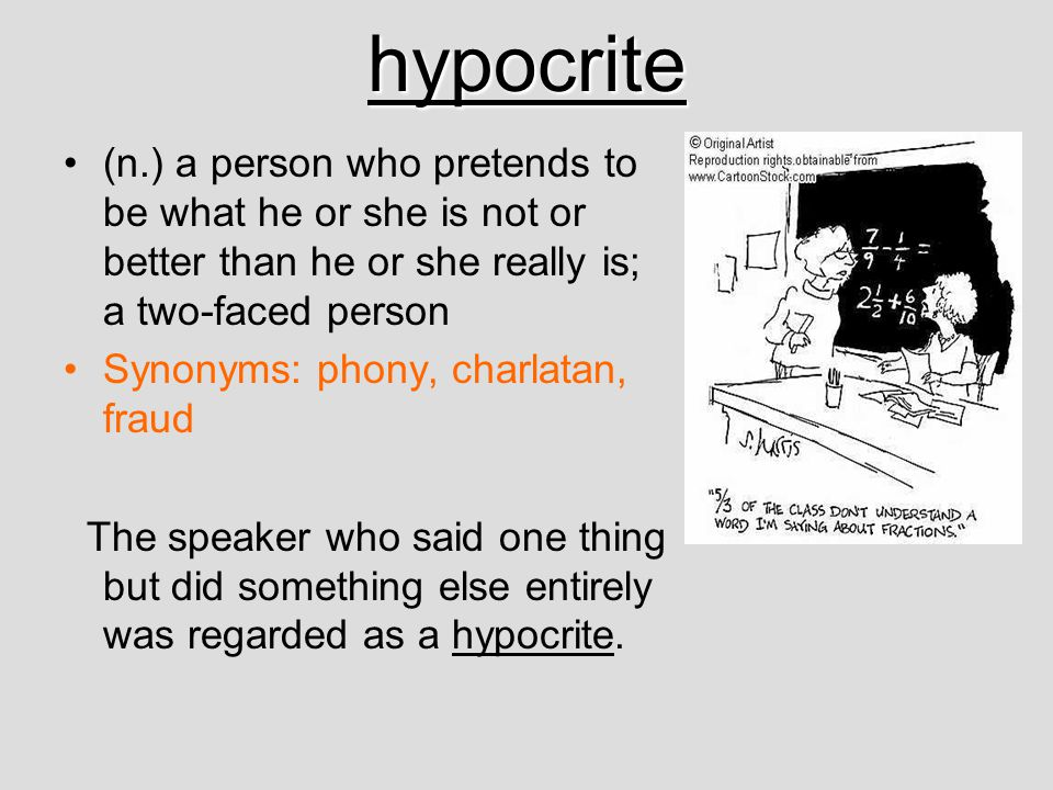 hypocrite (n.) a person who pretends to be what he or she is not or better than he or she really is; a two-faced person.