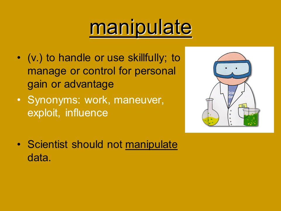 manipulate (v.) to handle or use skillfully; to manage or control for personal gain or advantage. Synonyms: work, maneuver, exploit, influence.