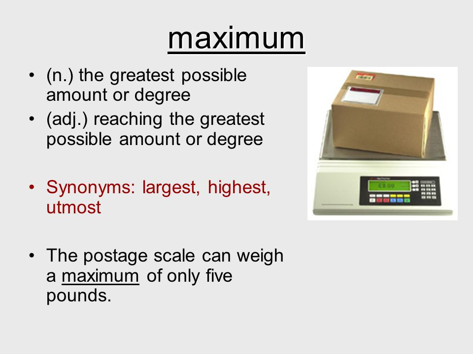 maximum (n.) the greatest possible amount or degree
