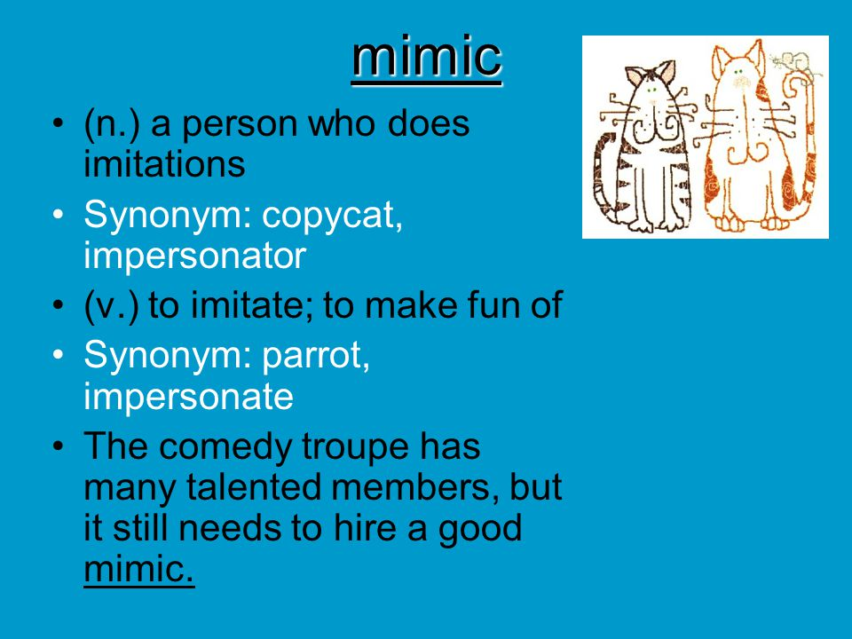 mimic (n.) a person who does imitations Synonym: copycat, impersonator