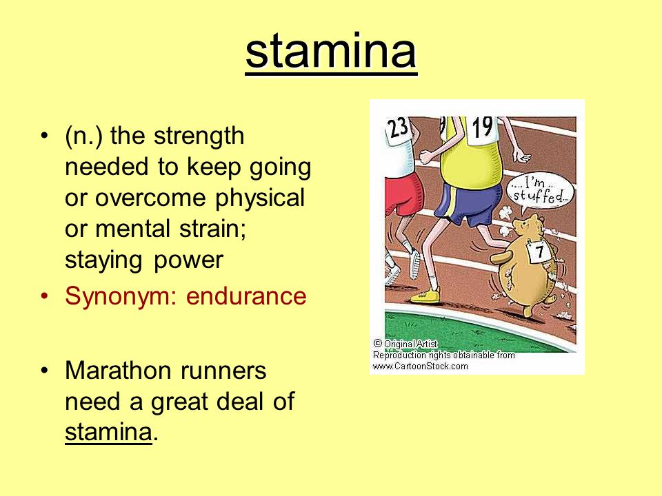 stamina (n.) the strength needed to keep going or overcome physical or mental strain; staying power.