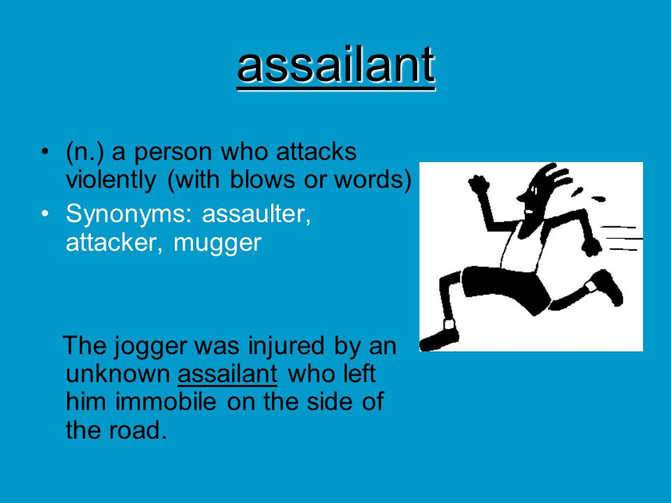 assailant (n.) a person who attacks violently (with blows or words)
