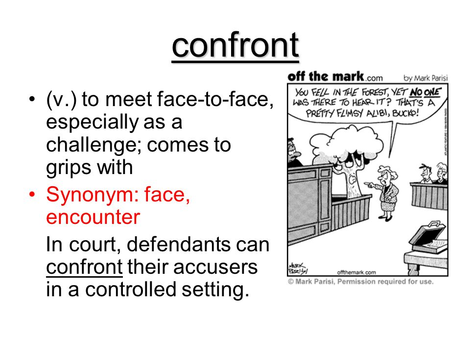 confront (v.) to meet face-to-face, especially as a challenge; comes to grips with. Synonym: face, encounter.