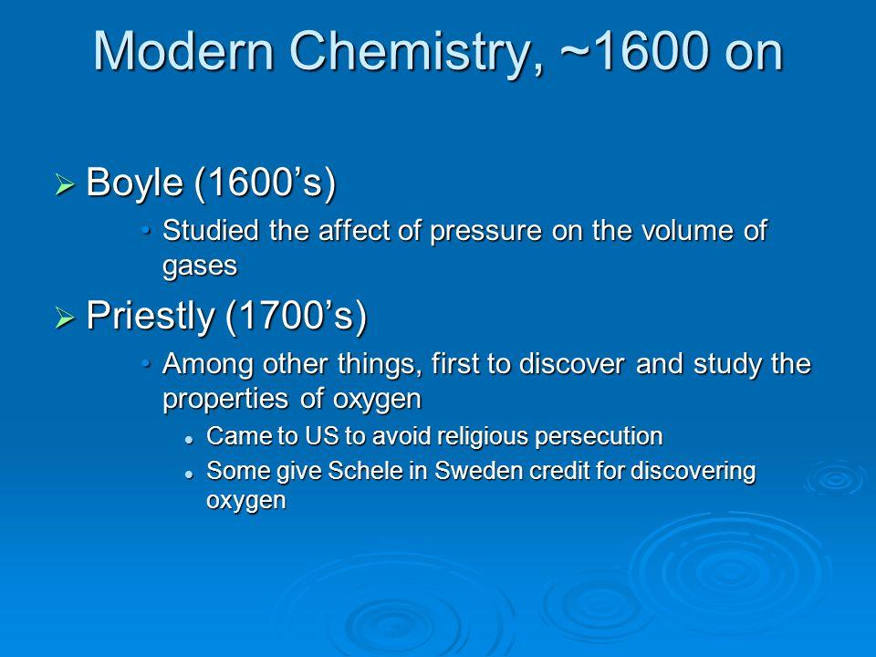 Modern Chemistry, ~1600 on Boyle (1600's) Priestly (1700's)